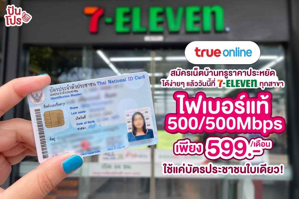 สมัครเน็ตบ้านทรูไฟเบอร์ได้ง่ายๆ ที่ 7 - Eleven ใช้บัตรประชาชนใบเดียว ได้เน็ต 500 Mbps ในราคาเพียง 599 บาท!