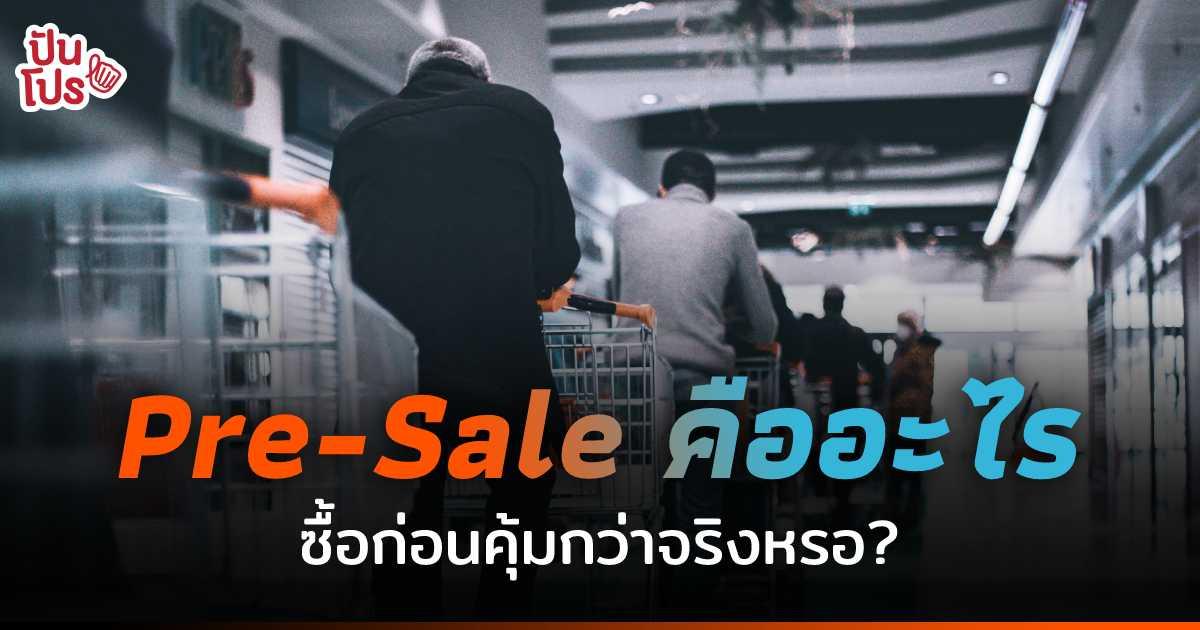 Pre-Sale ซื้อก่อนคุ้มกว่าจริง หรือเรากำลังตกเป็นเหยื่อการตลาดกันแน่ ?